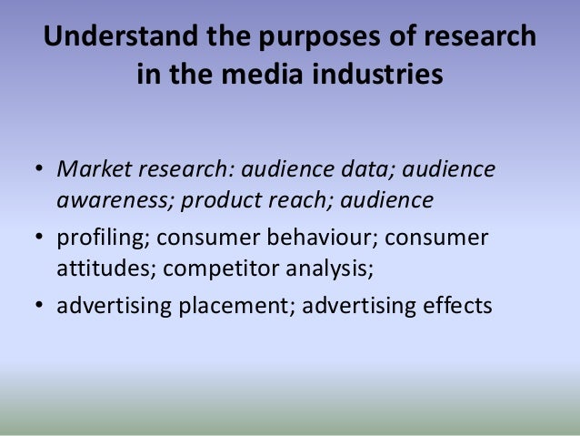 Understand the purposes of research in the media industries • Market research: audience data; audience awareness; product ...