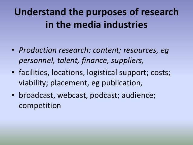 Understand the purposes of research in the media industries • Production research: content; resources, eg personnel, talen...