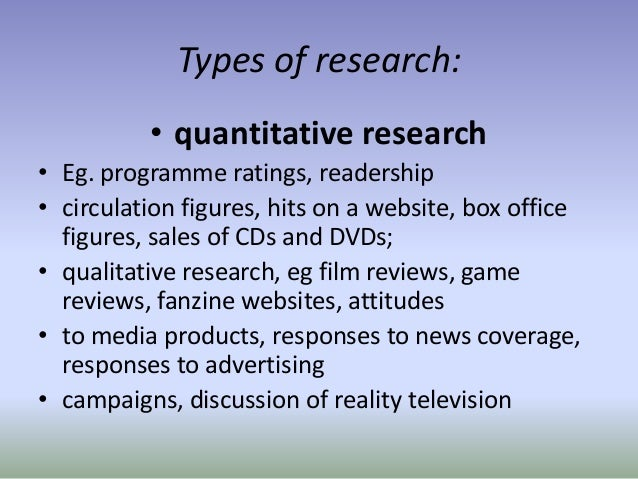 Types of research: • quantitative research • Eg. programme ratings, readership • circulation figures, hits on a website, b...