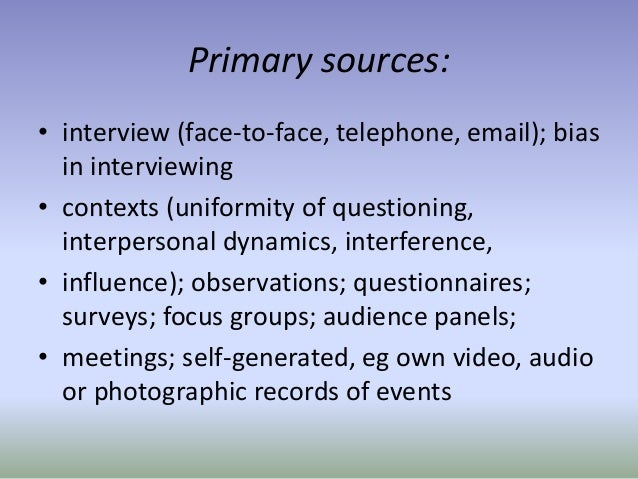 Primary sources: • interview (face-to-face, telephone, email); bias in interviewing • contexts (uniformity of questioning,...