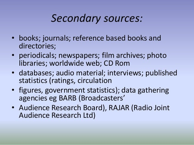 Secondary sources: • books; journals; reference based books and directories; • periodicals; newspapers; film archives; pho...