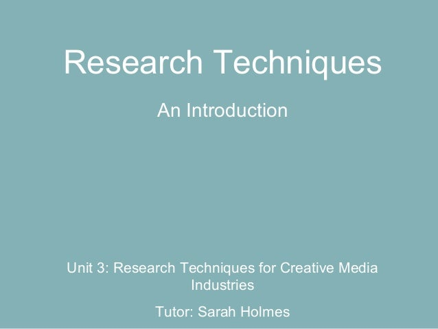 Research Techniques             An IntroductionUnit 3: Research Techniques for Creative Media                  Industries ...