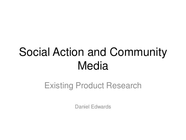 Social Action and Community Media Existing Product Research Daniel Edwards