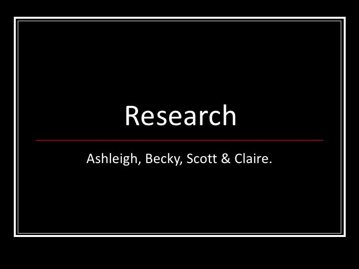 Research Ashleigh, Becky, Scott & Claire.
