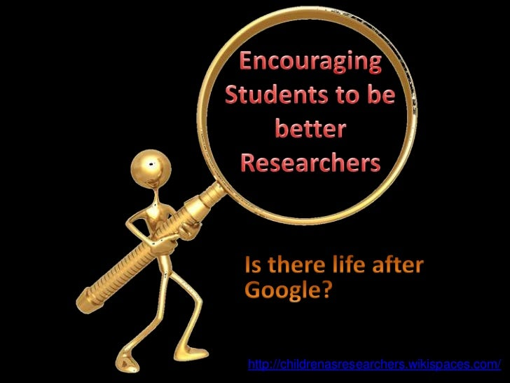 Encouraging Students to be better Researchers<br />Is there life after Google?<br />http://childrenasresearchers.wikispace...