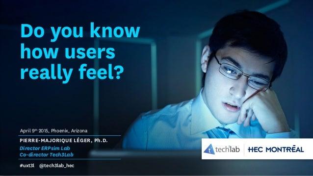 Do you know how users really feel? PIERRE-MAJORIQUE LÉGER, Ph.D. Director ERPsim Lab Co-director Tech3Lab #uxt3l @tech3lab...