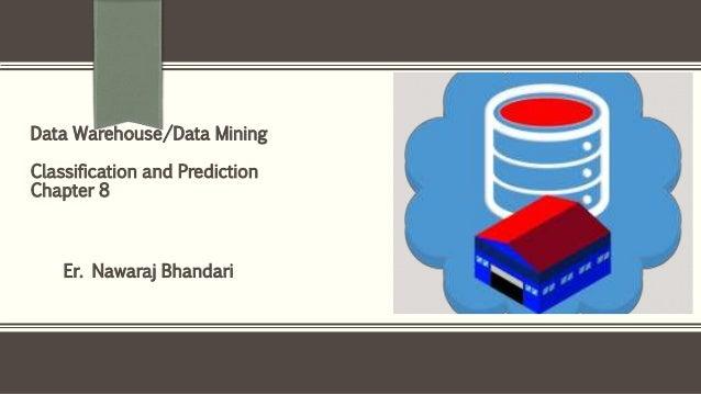 Er. Nawaraj Bhandari Data Warehouse/Data Mining Classification and Prediction Chapter 8