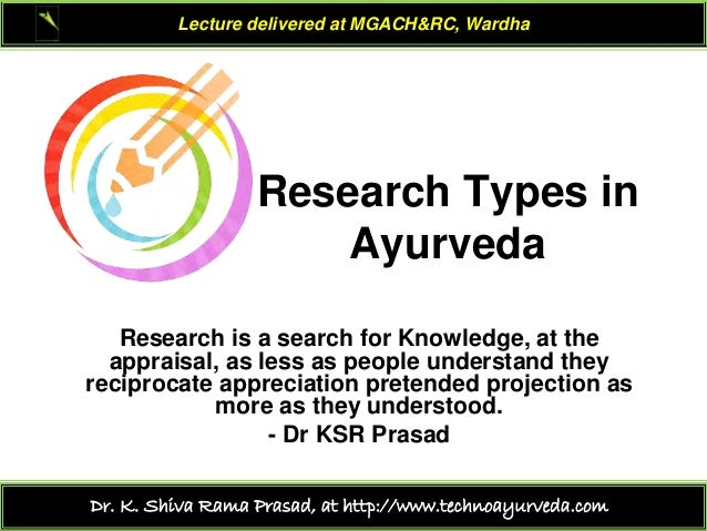 Lecture delivered at MGACH&RC, Wardha  Research Types in Ayurveda Research is a search for Knowledge, at the appraisal, as...