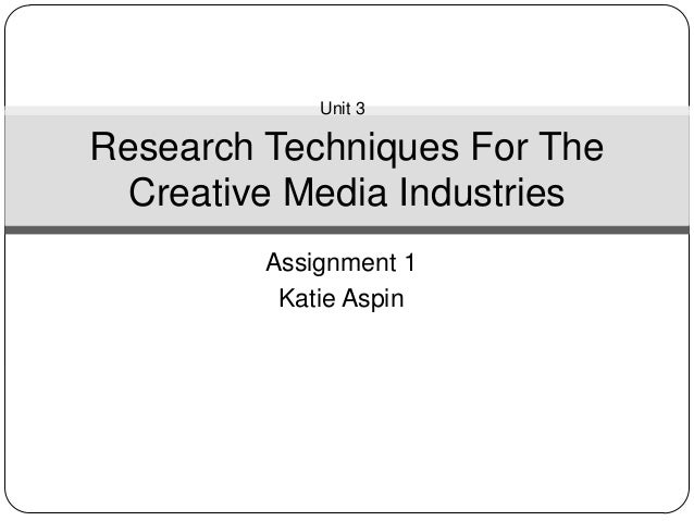 Unit 3Research Techniques For The  Creative Media Industries         Assignment 1          Katie Aspin