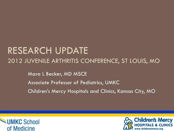 RESEARCH UPDATE2012 JUVENILE ARTHRITIS CONFERENCE, ST LOUIS, MO      Mara L Becker, MD MSCE      Associate Professor of Pe...
