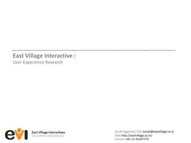 East Village Interactive : <br />User Experience Research<br />SunaliAggarwal, CEO sunali@eastvillage.co.in<br />Web http:...