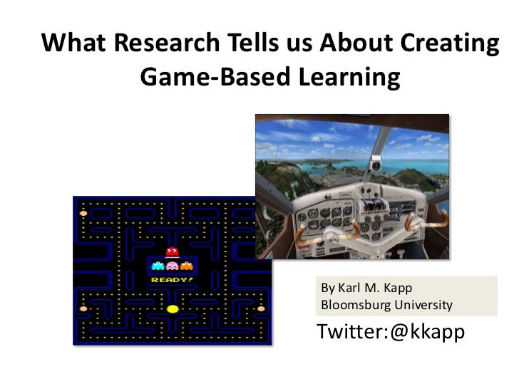 What Research Tells us About Creating       Game-Based Learning                      By Karl M. Kapp                      ...