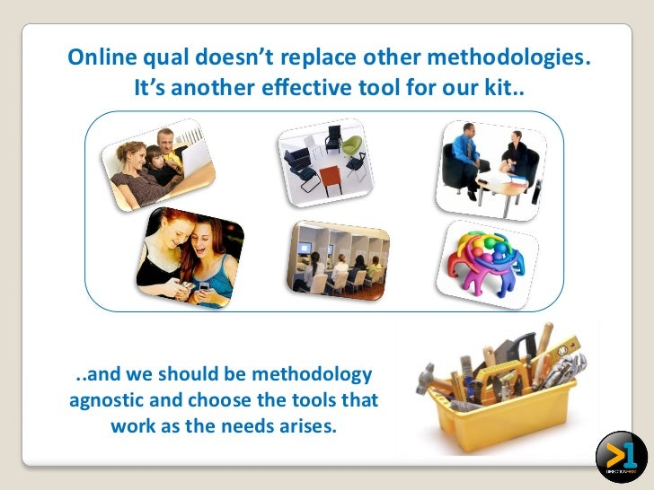 Online qual doesn't replace other methodologies.      It's another effective tool for our kit.. ..and we should be methodo...