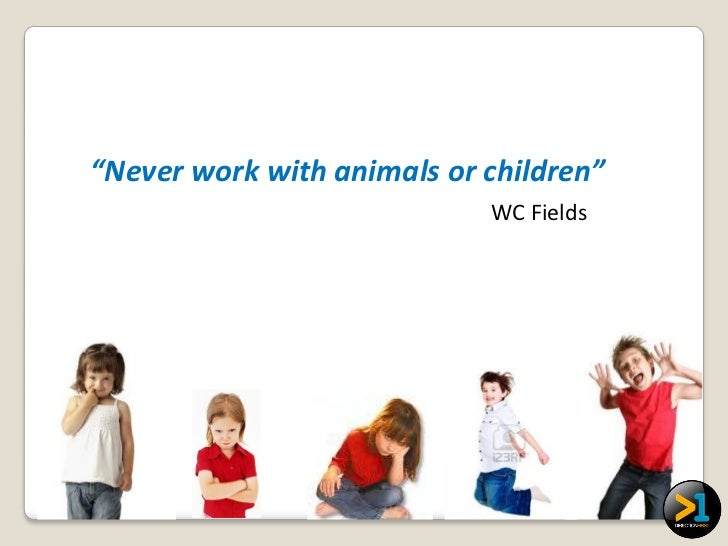 """""""Never work with animals or children""""                            WC Fields"""