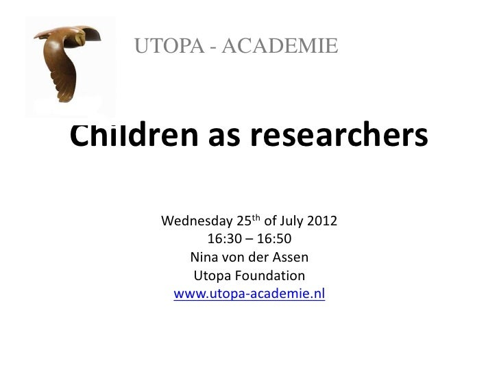 UTOPA - ACADEMIEChildren as researchers      Wednesday 25th of July 2012           16:30 – 16:50         Nina von der Asse...