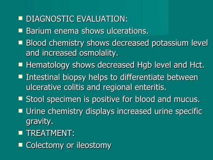 <ul><li>DIAGNOSTIC EVALUATION: </li></ul><ul><li>Barium enema shows ulcerations. </li></ul><ul><li>Blood chemistry shows d...