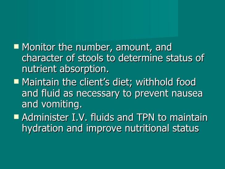 <ul><li>Monitor the number, amount, and character of stools to determine status of nutrient absorption. </li></ul><ul><li>...