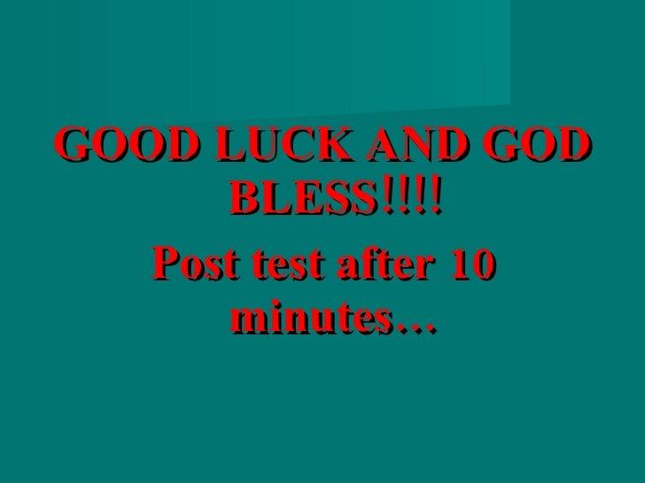 <ul><li>GOOD LUCK AND GOD BLESS!!!! </li></ul><ul><li>Post test after 10 minutes… </li></ul>