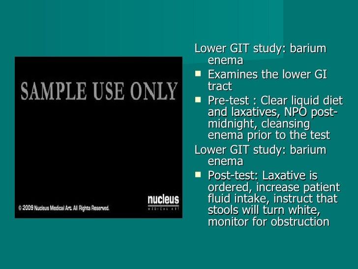 <ul><li>Lower GIT study: barium enema  </li></ul><ul><li>Examines the lower GI tract  </li></ul><ul><li>Pre-test : Clear l...