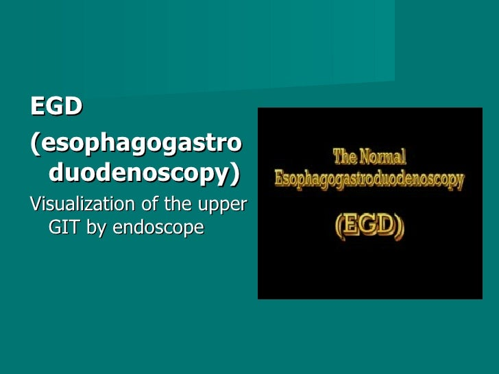 <ul><li>EGD  </li></ul><ul><li>(esophagogastroduodenoscopy)  </li></ul><ul><li>Visualization of the upper GIT by endoscope...