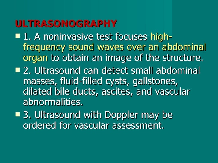 <ul><li>ULTRASONOGRAPHY </li></ul><ul><li>1. A noninvasive test focuses  high-frequency sound waves over an abdominal orga...