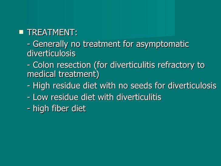 <ul><li>TREATMENT: </li></ul><ul><li>- Generally no treatment for asymptomatic diverticulosis </li></ul><ul><li>- Colon re...
