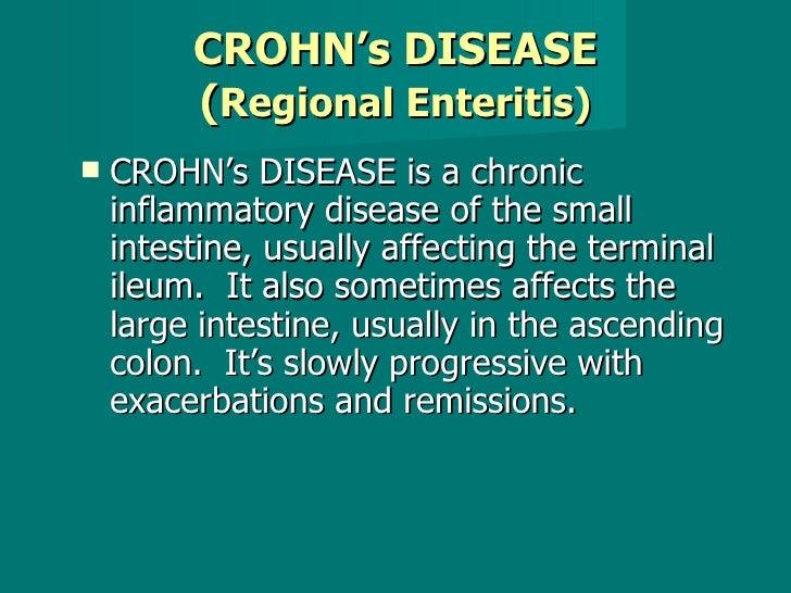 CROHN's DISEASE ( Regional Enteritis) <ul><li>CROHN's DISEASE is a chronic inflammatory disease of the small intestine, us...