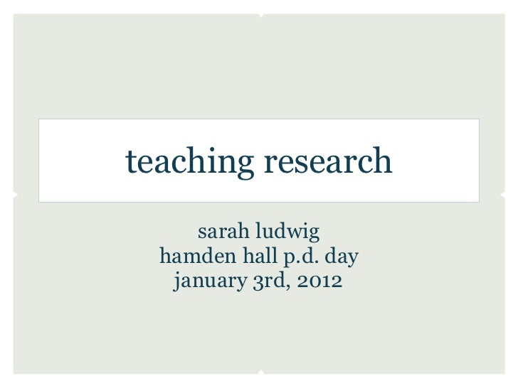 teaching research     sarah ludwig  hamden hall p.d. day   january 3rd, 2012