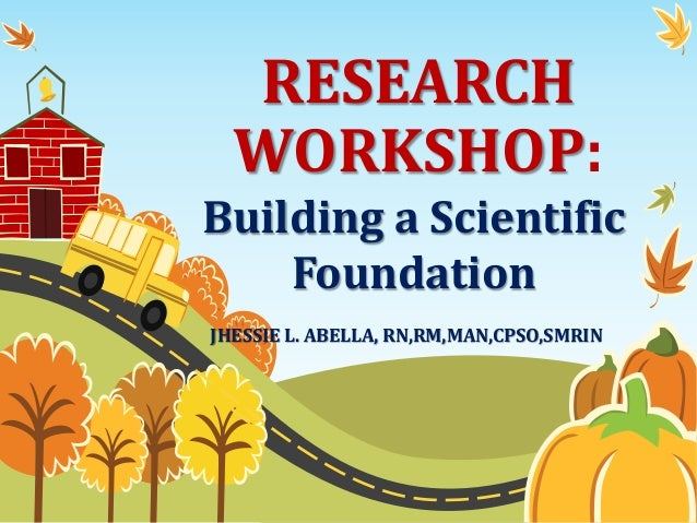 RESEARCH WORKSHOP: Building a Scientific Foundation JHESSIE L. ABELLA, RN,RM,MAN,CPSO,SMRIN