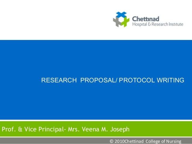 RESEARCH PROPOSAL/ PROTOCOL WRITING  Prof. & Vice Principal- Mrs. Veena M. Joseph © 2010Chettinad College of Nursing