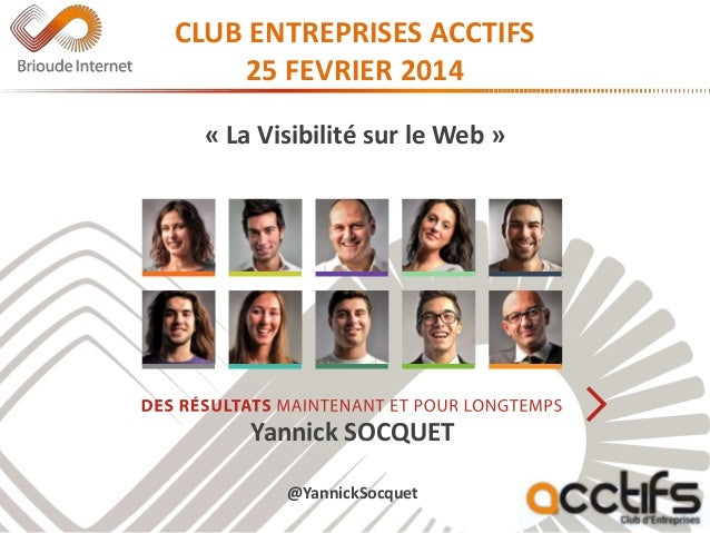 CLUB ENTREPRISES ACCTIFS 25 FEVRIER 2014 « La Visibilité sur le Web » Yannick SOCQUET @YannickSocquet