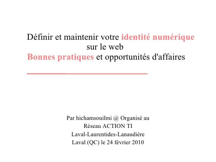 Définir et maintenir votre  identité numérique  sur le web  Bonnes pratiques  et opportunités d'affaires Par hichamsouilmi...