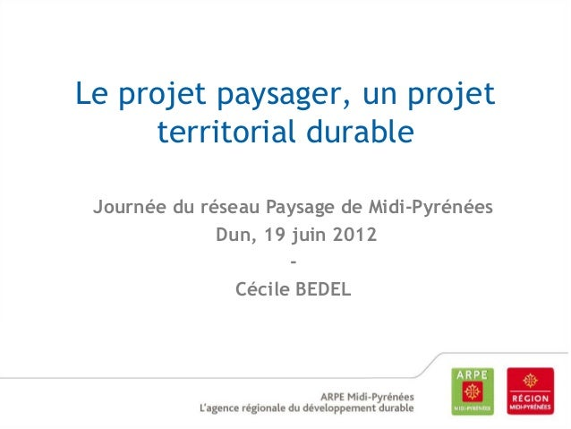 Le projet paysager, un projet territorial durable Journée du réseau Paysage de Midi-Pyrénées Dun, 19 juin 2012 Cécile BEDE...