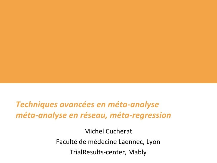 Techniques avancées en méta-analyseméta-analyse en réseau, méta-regression<br />Michel Cucherat<br />Faculté de médecine L...