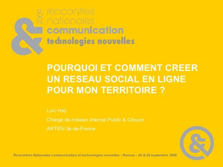 POURQUOI ET COMMENT CREER UN RESEAU SOCIAL EN LIGNE POUR MON TERRITOIRE ? Loïc Haÿ Chargé de mission Internet Public & Cit...