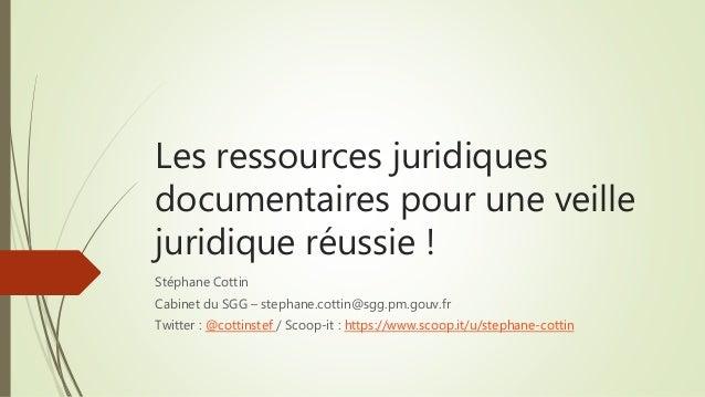 Les ressources juridiques documentaires pour une veille juridique réussie ! Stéphane Cottin Cabinet du SGG – stephane.cott...