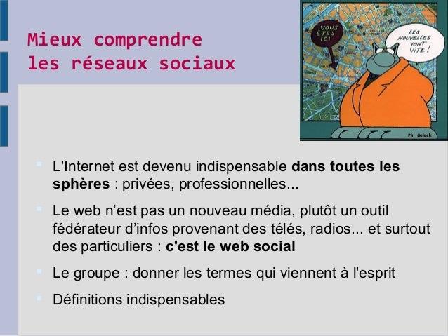 Mieux comprendre les réseaux sociaux  L'Internet est devenu indispensable dans toutes les sphères : privées, professionne...