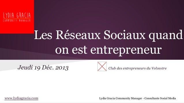 Les Réseaux Sociaux quand on est entrepreneur Jeudi 19 Déc. 2013  www.lydiagracia.com  Club des entrepreneurs du Volvestre...