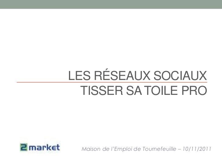 LES RÉSEAUX SOCIAUX  TISSER SA TOILE PRO  Maison de l'Emploi de Tournefeuille – 10/11/2011