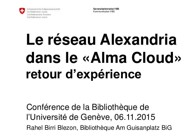 Generalsekretariat VBS Kommunikation VBS Le réseau Alexandria dans le «Alma Cloud» retour d'expérience Conférence de la Bi...