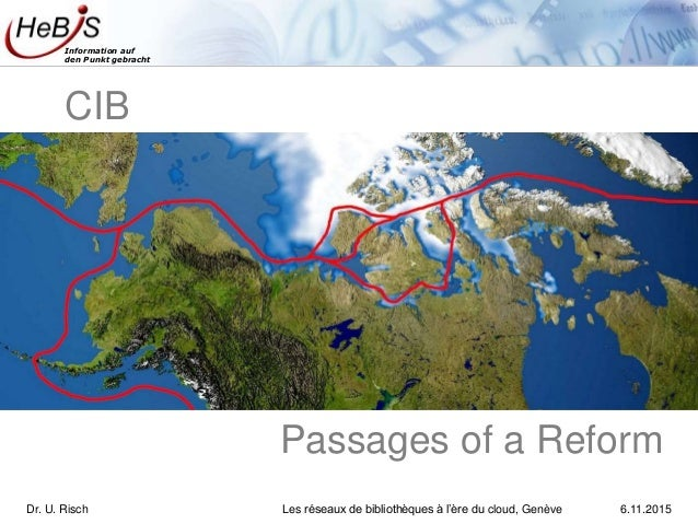 Information auf den Punkt gebracht Passages of a Reform CIB Dr. U. Risch Les réseaux de bibliothèques à l'ère du cloud, Ge...