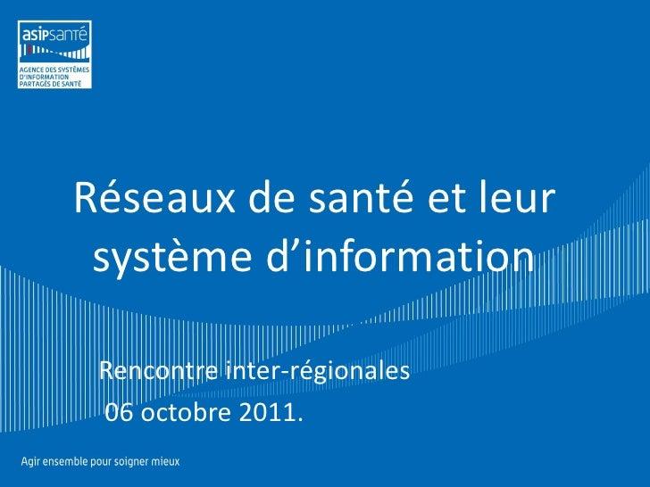 Réseaux de santé et leur système d'information Rencontre inter-régionales 06 octobre 2011.