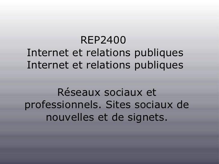 REP2400  Internet et relations publiques <ul><li>Réseaux sociaux et professionnels. Sites sociaux de nouvelles et de signe...