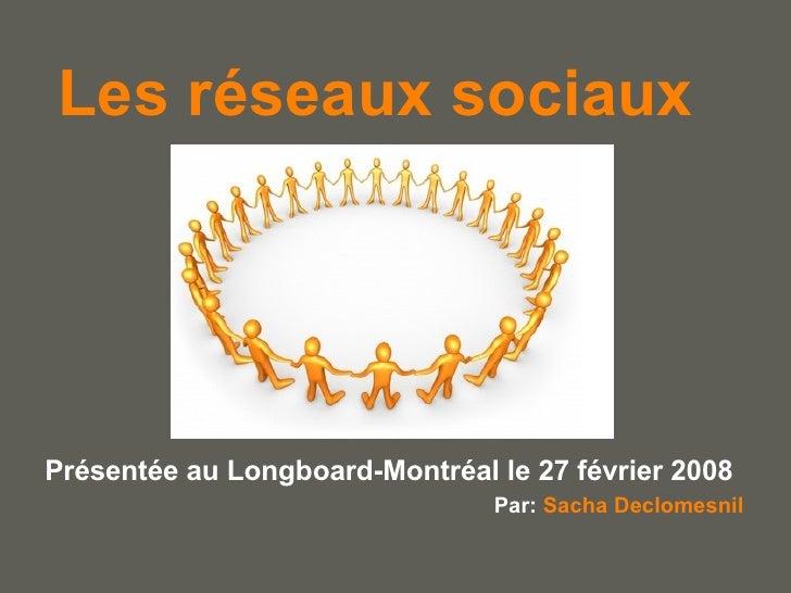 Les réseaux sociaux Présentée au Longboard-Montréal le 27 février 2008 Par:  Sacha Declomesnil