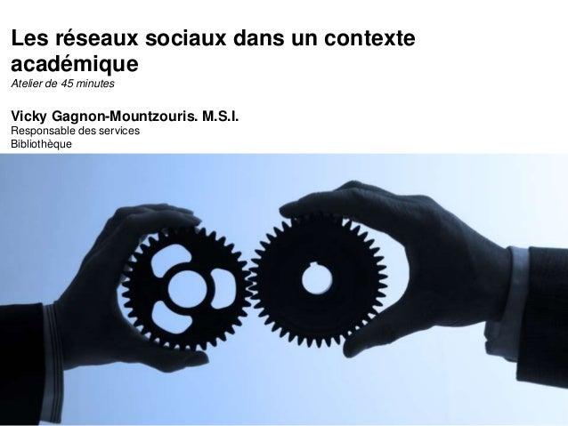 Les réseaux sociaux dans un contexte  académique  Atelier de 45 minutes  Vicky Gagnon-Mountzouris. M.S.I.  Responsable des...