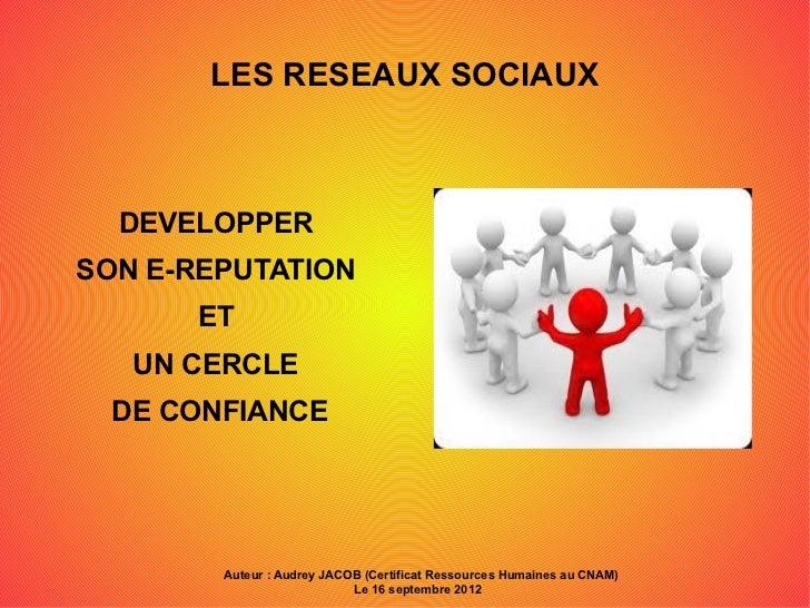 LES RESEAUX SOCIAUX  DEVELOPPERSON E-REPUTATION      ET   UN CERCLE  DE CONFIANCE        Auteur : Audrey JACOB (Certificat...