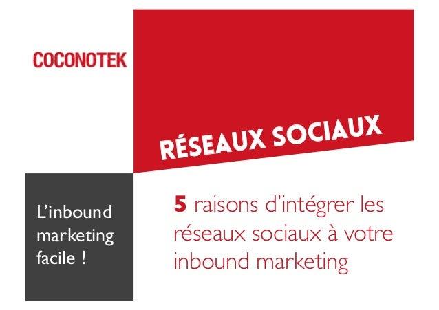 IAUX X SOC U  RÉSEA L'inbound marketing  facile !   5 raisons d'intégrer les  réseaux sociaux à votre   inbound market...