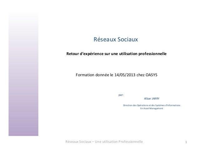 Réseaux SociauxRetour d'expérience sur une utilisation professionnelleFormation donnée le 14/05/2013 chez OASYSRéseaux Soc...