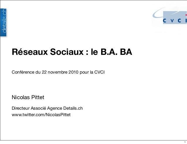 Nicolas Pittet Directeur Associé Agence Details.ch www.twitter.com/NicolasPittet Réseaux Sociaux: le B.A. BA Conférence d...