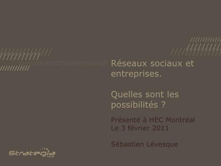 Réseaux sociaux et entreprises. Quelles sont les possibilités ?<br />Présenté à HEC Montréal<br />Le 3 février 2011<br />S...